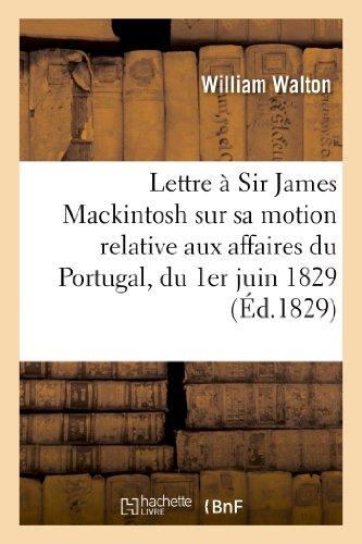 Lettre à Sir James Mackintosh sur sa motion relative aux affaires du Portugal, du 1er juin 1829 par William Walton