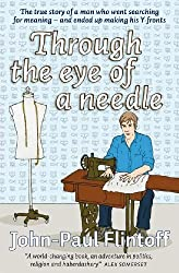 Through the Eye of a Needle: The True Story of a Man Who Went Searching for Meaning - and Ended Up Making His Y-fronts by John-Paul Flintoff (2010-01-11)