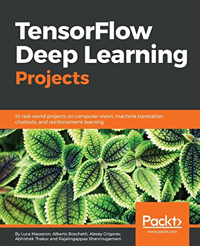 TensorFlow Deep Learning Projects: 10 real-world projects on computer vision, machine translation, chatbots, and reinforcement learning par Luca Massaron