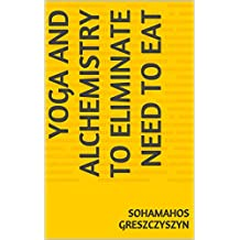 Yoga and Alchemistry To Eliminate Need To Eat (English Edition)