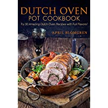 Dutch Oven Pot Cookbook: Try 30 Amazing Dutch Oven Recipes with Full Flavors! (English Edition)