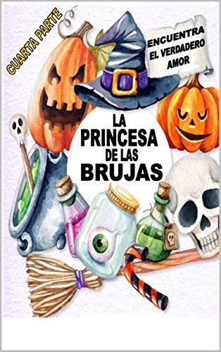 La Princesa de las Brujas: Encuentra el Verdadero Amor (1 nº 4) por CRISTIAN MARCELO CERDA FAUNE