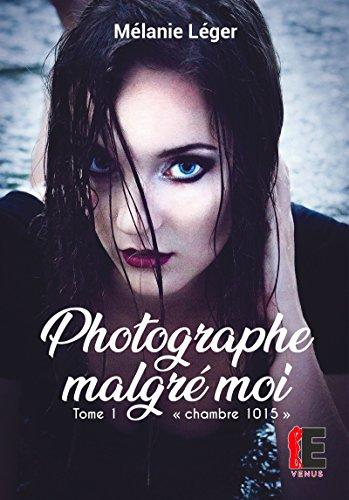 Chambre 1015 : (Photographe Malgré Moi, Tome 1) - Léger Mélanie
