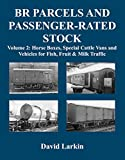 BR Parcels and Passenger-Rated Stock: Vol 2: Horse Boxes, Special Cattle Vans & Vehicles for Fish, Fruit and Milk Traffic