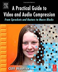 A Practical Guide to Video and Audio Compression: From Sprockets and Rasters to Macro Blocks by Cliff Wootton (2005-04-30)