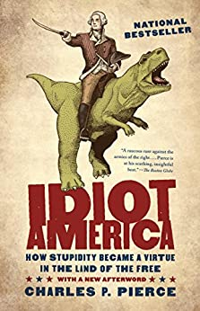 Idiot America: How Stupidity Became a Virtue in the Land of the Free by [Pierce, Charles P.]
