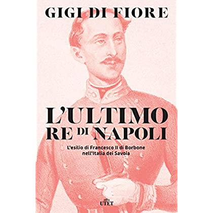 L'ultimo Re Di Napoli: L'Esilio Di Francesco Ii Di Borbone Nell'Italia Dei Savoia