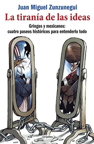 La tiranía de las ideas: Gringos y mexicanos: cuatro paseos históricos para entenderlo todo por Juan Miguel Zunzunegui
