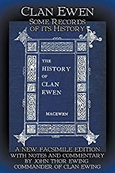 Clan Ewen: Some Records of its History: A New Facsimile Edition with Notes and Commentary by John Thor Ewing, Commander of Clan Ewing