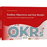 Toolbox Objectives and Key Results: Transparente und agile Strategieumsetzung mit OKR
