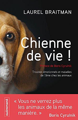 Chienne de vie ! : Troubles émotionnels et autres maladies de l'âme chez les animaux par Laurel Braitman