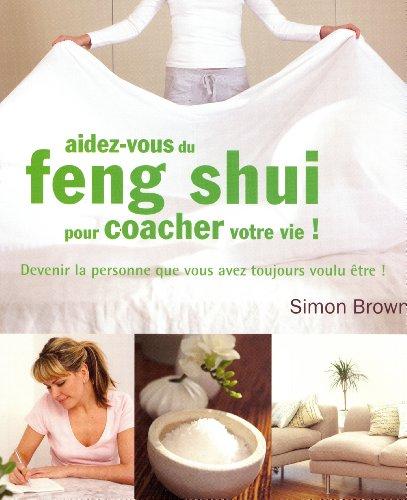 Aidez-vous du feng shui pour coacher votre vie ! : Devenir la personne que vous avez toujours voulu être !