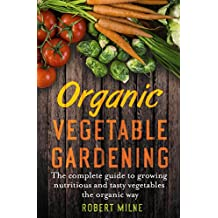 Organic Vegetable Gardening: A Practical, Authoritative Guide to Producing Nutritious and Flavourful Vegetables from Your Garden or Allotment (English Edition)
