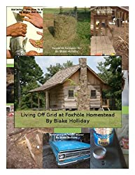 Living Off Grid at Foxhole Homestead (Foxhole Homestead Compendium Book 1)