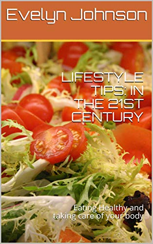 LIFESTYLE TIPS: IN THE 21ST CENTURY: Eating Healthy and taking care of your body (English Edition) -