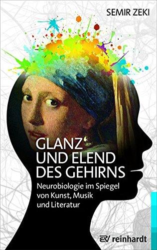 Glanz und Elend des Gehirns: Neurobiologie im Spiegel von Kunst, Musik und Literatur