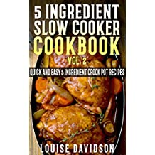 5 Ingredient Slow Cooker Cookbook - Volume 2: More Quick and Easy  5 Ingredient Crock Pot Recipes (English Edition)