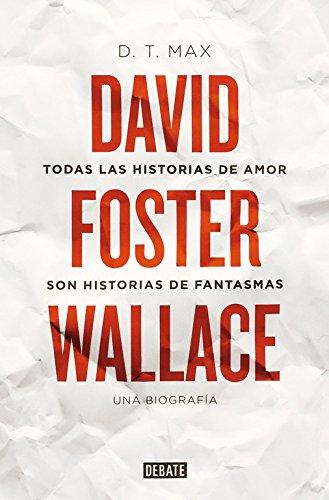 Todas las historias de amor son historias de fantasmas: David Foster Wallace. Una biografía (Debate)