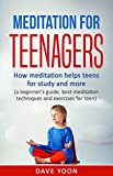 Meditation for Teens : How Meditation Helps Teens for Study and More: (meditation for beginners, mindfulness, best meditation techniques and exercise for ... meditations, how to meditate)