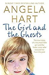 The Girl and the Ghosts: The true story of a haunted little girl and the foster carer who rescued her from the past (Angela Hart Book 3)