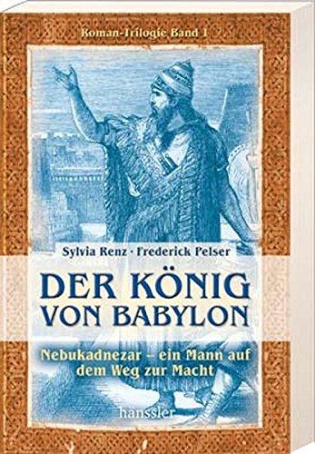 Der König von Babylon: Nebukadnezar - ein Mann auf dem Weg zur Macht (Weg Der Könige Taschenbuch)