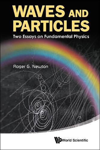 Waves And Particles: Two Essays On Fundamental Physics (G Roger Newton)