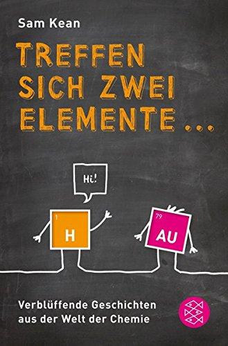 Treffen sich zwei Elemente ...: Verblüffende Geschichten aus der Welt der Chemie