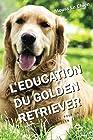 L'EDUCATION DU GOLDEN RETRIEVER - Toutes les astuces pour un Golden Retriever bien éduqué