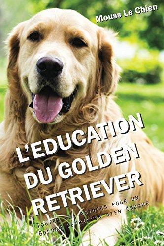 L'EDUCATION DU GOLDEN RETRIEVER: Toutes les astuces pour un Golden Retriever bien éduqué par Mouss Le Chien