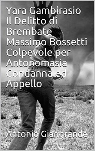Yara Gambirasio Il Delitto di Brembate Massimo Bossetti Colpevole per Antonomasia Condanna ed Appello (L'Italia del Trucco, l'Italia che siamo Vol. 151)