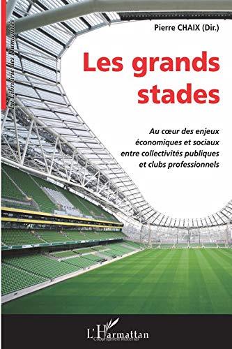 Grands Stades au Coeur des Enjeux Economiques et Sociaux Entre Collectivites Publiques et Clubs Prof par Pierre Chaix