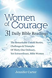 Women of Courage: 31 Daily Devotional Bible Readings - The Remarkable Untold Stories, Challenges & Triumphs Of Thirty-One Ordinary, Yet Extraordinary, Bible Women