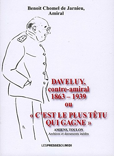 Daveluy contre-amiral (1863-1939) ou 34;C'est le plus têtu qui gagne34; par Chomel de Jarnieu Benoit