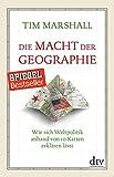 Die Macht der Geographie: Wie sich Weltpolitik anhand von 10 Karten erklären lässt Erweiterte und aktualisierte Taschenbuchausgabe - Tim Marshall