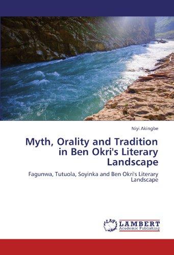 Myth, Orality and Tradition in Ben Okri's Literary Landscape: Fagunwa, Tutuola, Soyinka and Ben Okri's Literary Landscape