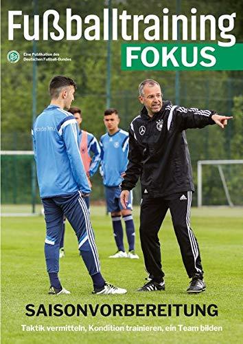 Fußballtraining Fokus: Saisonvorbereitung - Taktik vermitteln, Kondition trainieren, ein Team bilden (fussballtraining Fokus / Eine Publikationsreihe des Deutschen Fußball-Bundes) (Fußball-training)