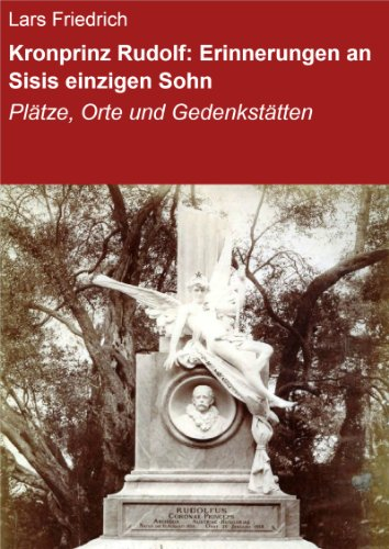 Kronprinz Rudolf: Erinnerungen an Sisis einzigen Sohn: Plätze, Orte und Gedenkstätten (German Edition) di Lars Friedrich