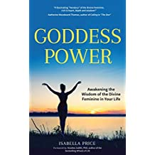 Goddess Power: Awakening the Wisdom of the Divine Feminine in Your Life