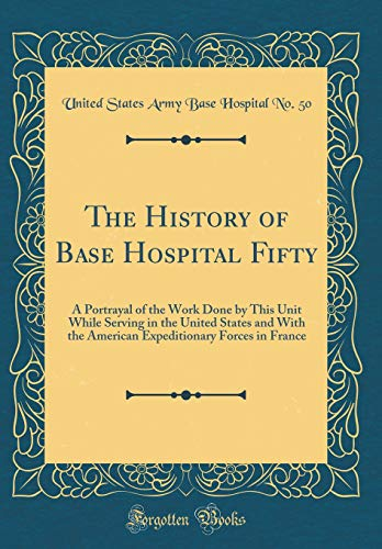 The History of Base Hospital Fifty: A Portrayal of the Work Done by This Unit While Serving in the United States and With the American Expeditionary Forces in France (Classic Reprint) -