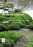 Mit Moosen begrünen - eine Anleitung zur Kultur: Gärten, Dächer, Mauern, Terrarien, Aquarien, Straßenränder