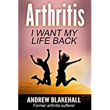ARTHRITIS, I want my life back!: How a new viewpoint and a few life tweaks can alleviate your arthritis and revolutionize your well being (English Edition)