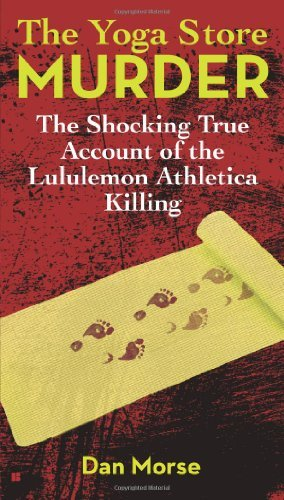 the-yoga-store-murder-the-shocking-true-account-of-the-lululemon-athletica-killing-by-dan-morse-2013