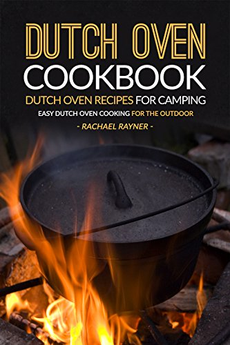 Dutch Oven Cookbook - Dutch Oven Recipes for Camping: Easy Dutch Oven Cooking for the Outdoor