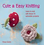 Cute and Easy Knitting - Learn to knit with over 35 adorable projects to make for the home, as gifts and for yourself