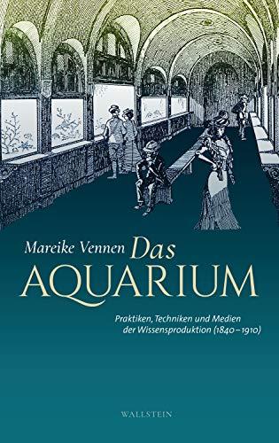 Das Aquarium: Praktiken, Techniken und Medien der Wissensproduktion (1840-1910)