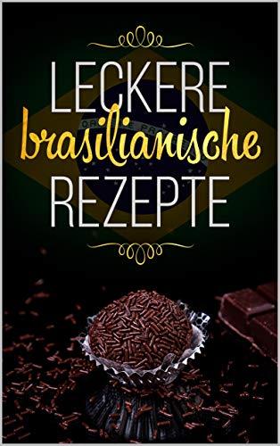 Leckere Brasilianische Rezepte: Die leckere, schnelle und einfache Brasilianische Küche zum Nachkochen