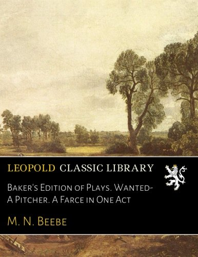 Baker's Edition of Plays. Wanted-A Pitcher. A Farce in One Act por M. N. Beebe