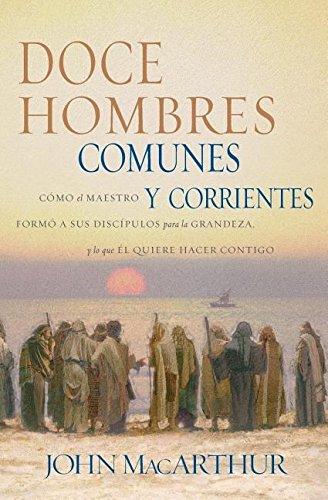 Doce Hombres Comunes y Corrientes: Como El Maestro Formo a Sus Discipulos...
