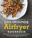 Das gesunde Airfryer-Kochbuch: 100 kreative Rezepte für die Heißluftfritteuse
