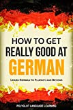 German: How to Get Really Good at German: Learn German to Fluency and Beyond (English Edition)